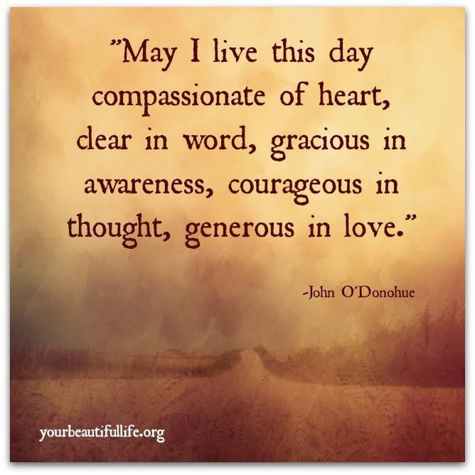 """May I live this day compassionate of heart, dear in word, gracious in awareness, courageous in thought, generous in love."""