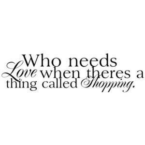 Who needs love when theres a thing called shopping. #shopping #quotes