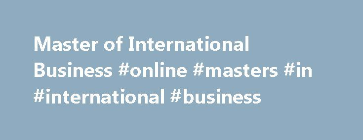 Master of International Business #online #masters #in #international #business http://hong-kong.nef2.com/master-of-international-business-online-masters-in-international-business/  # Master of International Business Overview Extend your understanding of trade development, policy making and planning, to successfully develop international business strategies. Global business and international trade are conducted in a growing and ever-changing environment. Deakin's Master of International…