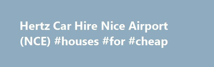 Hertz Car Hire Nice Airport (NCE) #houses #for #cheap http://renta.nef2.com/hertz-car-hire-nice-airport-nce-houses-for-cheap/  #car rental nice airport # Hertz Car Rental Nice Airport Hertz Nice Airport Car Hire Avis Avis Nice Airport Car Hire Europcar Europcar Nice Airport Car Hire Budget Budget Nice Airport Car Hire Alamo Hertz Nice Airport Car Hire The car hire desks at Nice Airport are situated in the arrivals halls. However, at Terminal 2 an actual Car Rental Centre, where customers can…