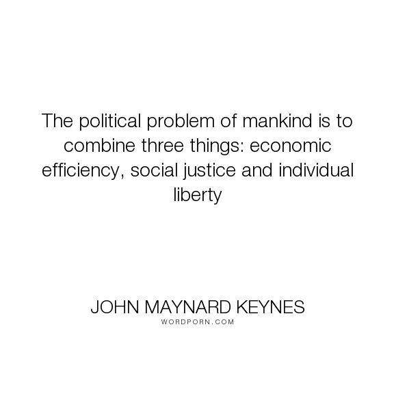 "John Maynard Keynes - ""The political problem of mankind is to combine three things: economic efficiency,..."". wisdom, individuality"