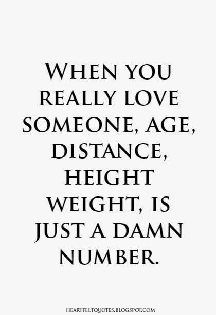 When you really love someone, age, distance, height weight, is just a damn number.