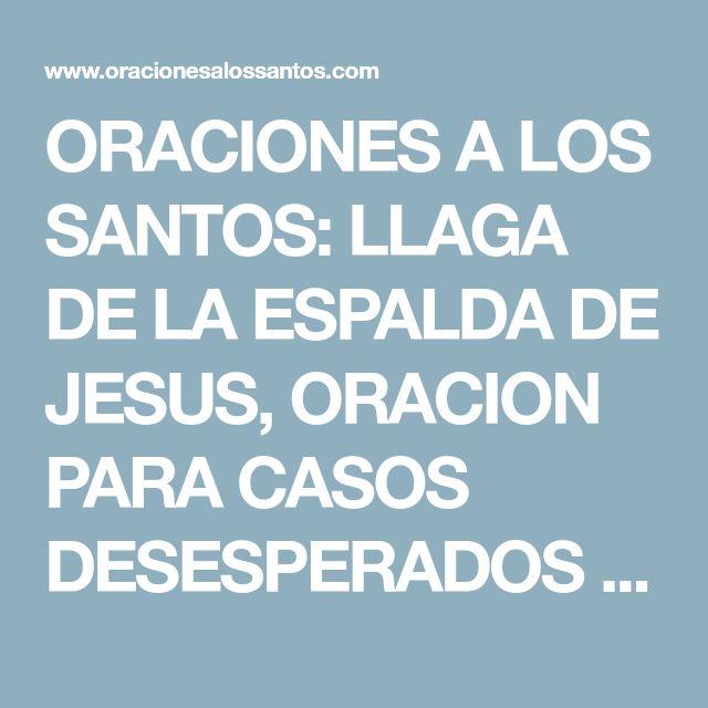 ORACIONES A LOS SANTOS: LLAGA DE LA ESPALDA DE JESUS, ORACION PARA CASOS DESESPERADOS Y MUY DIFICILES