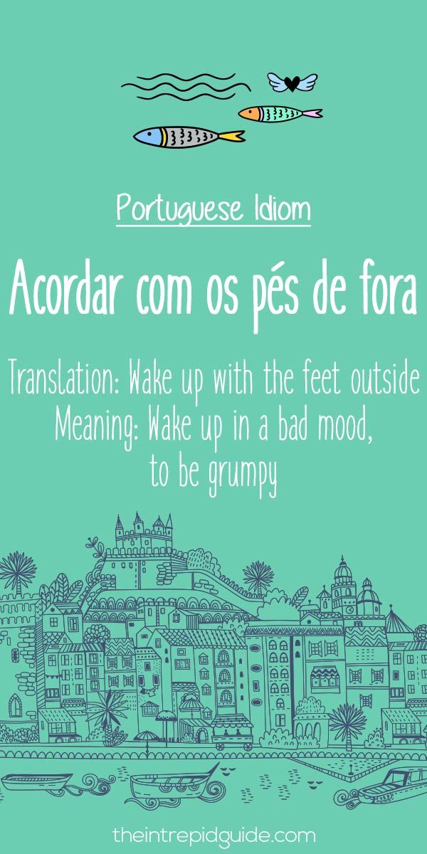"The Portuguese version of the saying, to wake up on the wrong side of the bed -- ""Acordar com os pes de fora"""