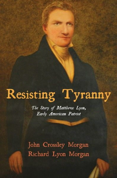 Resisting Tyranny (The Story of Matthew Lyon, Early American Patriot; BY John C. Morgan, Richard Lyon Morgan; Imprint: Resource Publications). Resisting Tyranny is a new book about an American Revolutionary patriot, Matthew Lyon, a Congressman from Vermont, who was thrown into jail for criticizing then President John Adams under the Alien and Sedition Acts of 1798. This is the story of a young Irish immigrant who became a leader in the Republican Party of his time, a crusading newspaper...