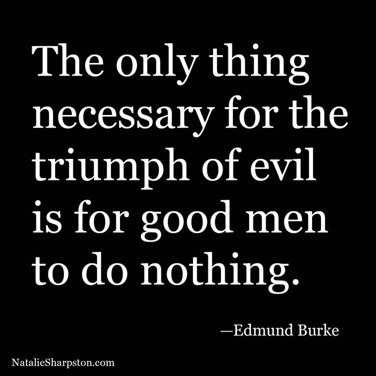 The only thing necessary for the triumph of evil is for good men to do nothing. –Edmund Burke
