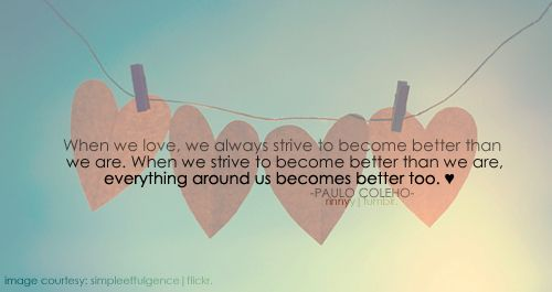 When we love, we always strive to become better than we are. When we strive to become better than we are, everything around us becomes better too. -Paulo Coleho
