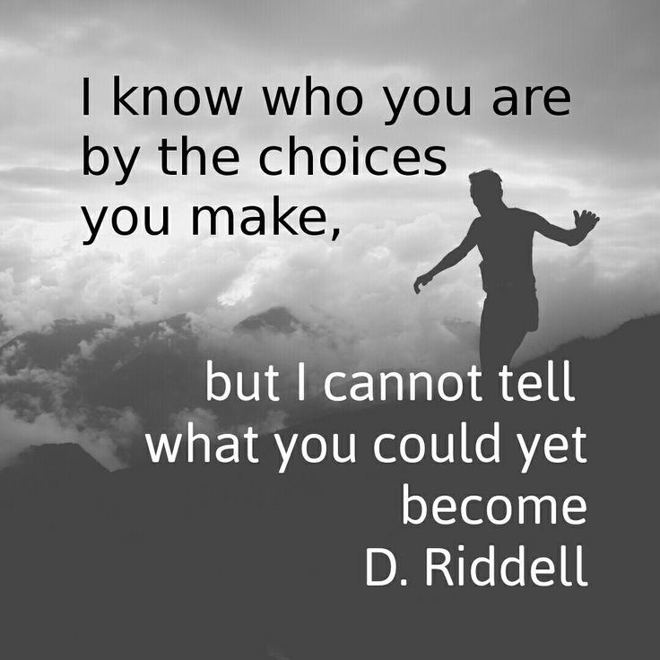 I know who you are by the choices you make, but I cannot tell what you could yet become. D. Riddell