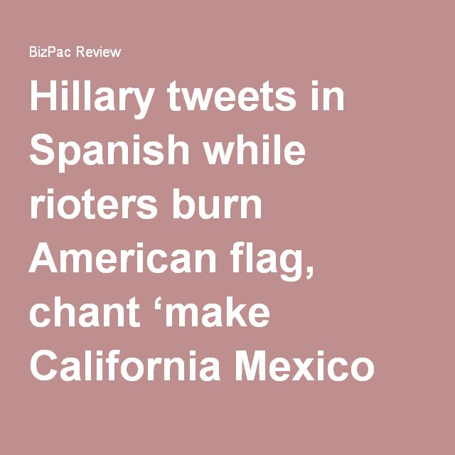 Hillary tweets in Spanish while rioters burn American flag, chant 'make California Mexico again' | BizPac Review
