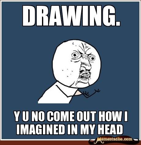 Y U No Meme: Drawing.  So true, so true. *sniffle*