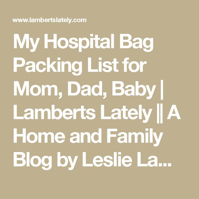 My Hospital Bag Packing List for Mom, Dad, Baby | Lamberts Lately || A Home and Family Blog by Leslie Lambert