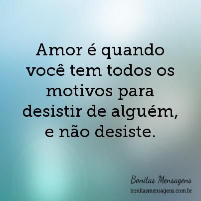 Amor é quando você tem todos os motivos para desistir de alguém, e não desiste.