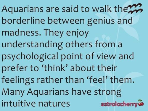 Aquarius are said to walk the borderline between genuis and madness....