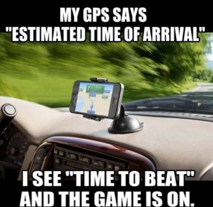 """My GPS says """"estimated time of arrival"""".  I see """"time to beat"""" and the game is on"""