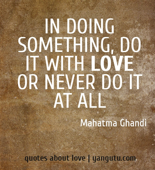 """""""In doing something, do it with love or never do it at all.""""  Mahatma Ghandi"""