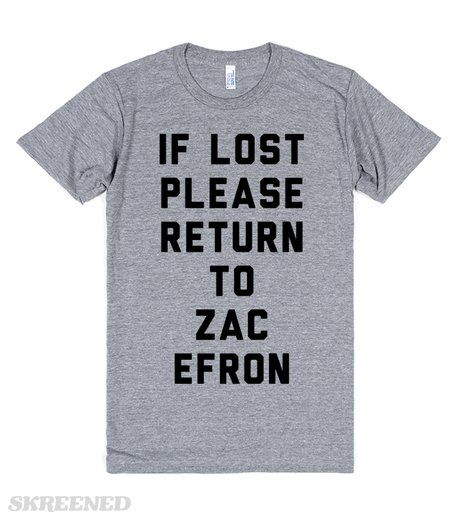 If Lost Please Return to Zac Efron   If lost please return to Zac Efron. Do you belong with Zac Efron? This shirt is a must. 1rst Step: Wear this shirt, 2nd Step: Pretend to be lost, 3rd Step: Be united with your true love (Zac Efron!) Imagine watching High School Musical, Hairspray, 17 Again, or Hairspray with the man who made those movies great.. Zac Efron! #Skreened