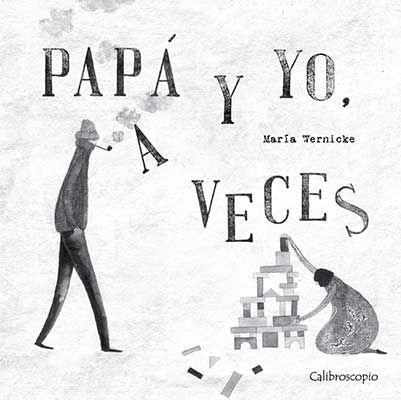 """María Wernicke. """"Papá y yo, a veces"""". Editorial Calibroscopio (6 a 9 años)"""