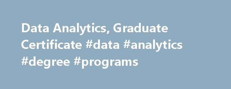 Data Analytics, Graduate Certificate #data #analytics #degree #programs http://oklahoma-city.nef2.com/data-analytics-graduate-certificate-data-analytics-degree-programs/  # Data Analytics, Graduate Certificate Program Overview The certificate is intended for students who are interested in addressing the challenge of transforming the massive data arising in applications such as business analytics, cyber defense/forensics, energy, finance, genomics, health care, intelligence, law enforcement…