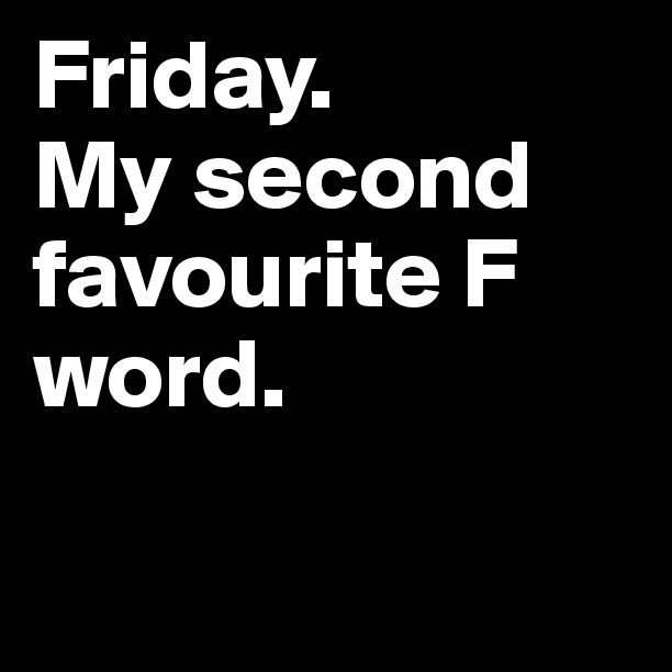 Friday. My second favourite F word.