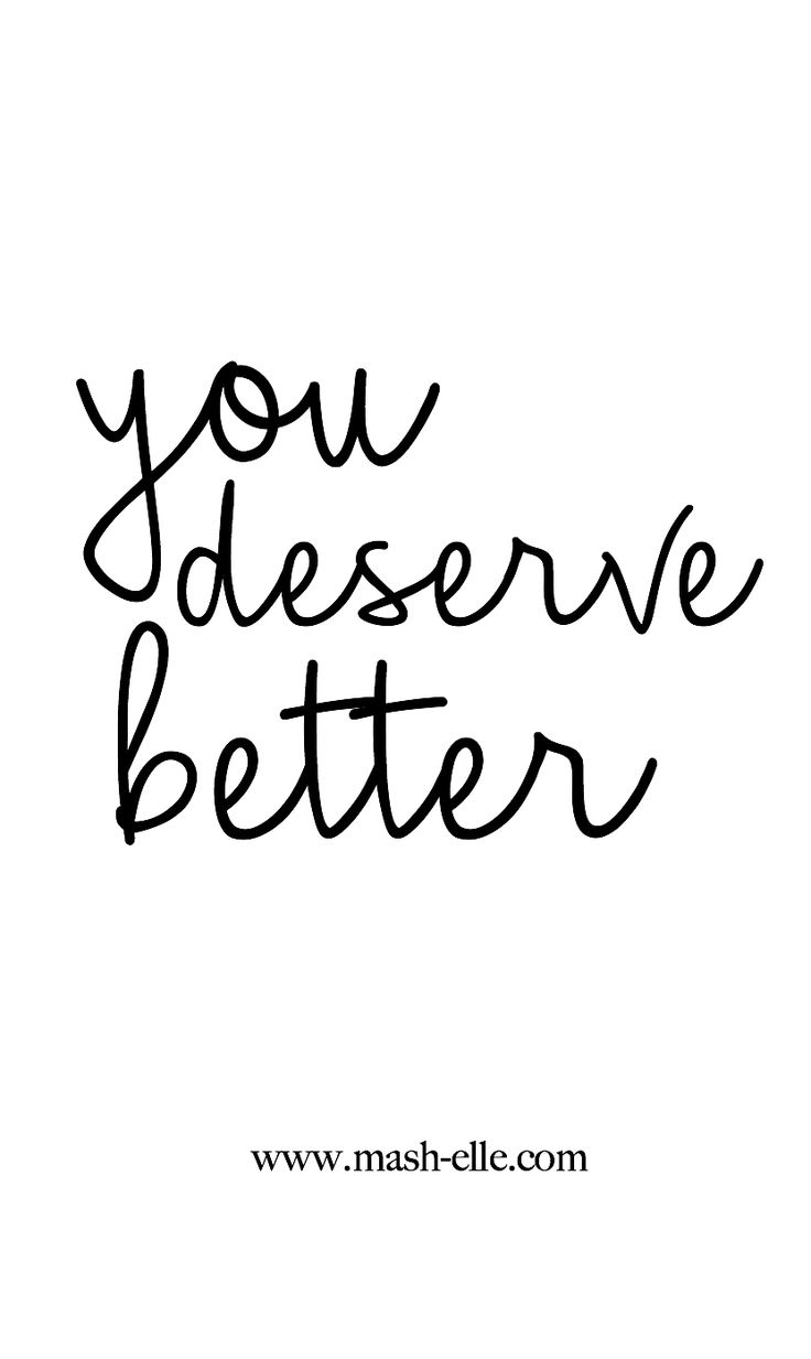 Stop justifying their actions. You deserve better.