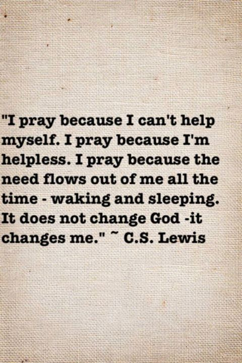 I pray because I can't help myself. I pray because I'm helpless. I pray because the need flows out of me all the time--waking and sleeping. It does not change God. It changes me. ~ C.S. Lewis