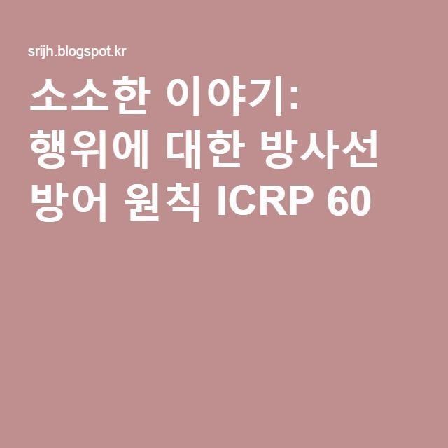 소소한 이야기: 행위에 대한 방사선 방어 원칙 ICRP 60