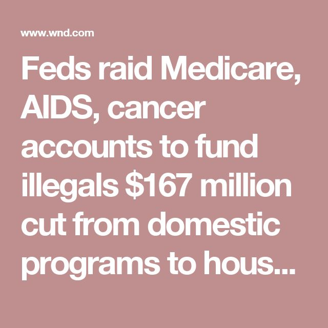 Feds raid Medicare, AIDS, cancer accounts to fund illegals $167 million cut from domestic programs to house, feed for just 1 month