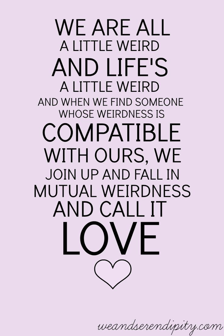 We are all a little weird and life s a little weird and when we find someone whose weirdness is patible with ours we join up and fall in mutual