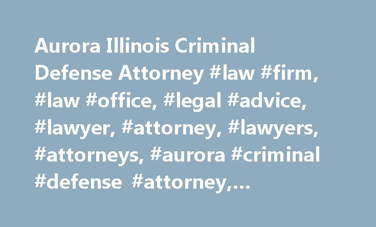 Aurora Illinois Criminal Defense Attorney #law #firm, #law #office, #legal #advice, #lawyer, #attorney, #lawyers, #attorneys, #aurora #criminal #defense #attorney, #personal #injury http://zambia.nef2.com/aurora-illinois-criminal-defense-attorney-law-firm-law-office-legal-advice-lawyer-attorney-lawyers-attorneys-aurora-criminal-defense-attorney-personal-injury/  # Turn to the Lawyers Other Lawyers Turn To Family Law   Personal Injury   Criminal Defense When you are facing a serious legal…