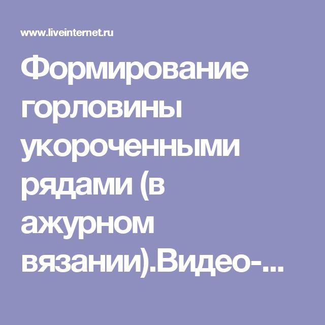 Формирование горловины укороченными рядами (в ажурном вязании).Видео-мк. Обсуждение на LiveInternet - Российский Сервис Онлайн-Дневников