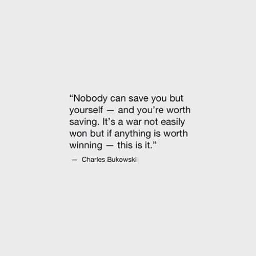 Nobody can save you but yourself - and you're worth saving. It's a war not easily won but if anything is worth winning - this is it. -Charles Bukowski