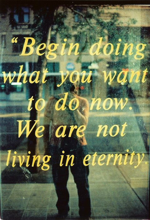 """""""Begin doing what you want to do now. We are not living in eternity."""""""