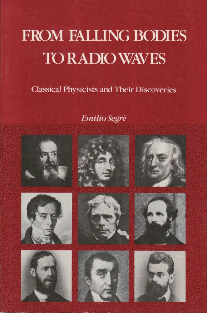 From Falling Bodies to Radio Waves by Emilio Segre 1984 Classical Physicists