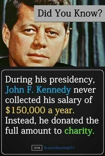 JFK donated his congressional and presidential salaries to charity.  Kennedy's father built a family fortune, and when the young politician entered Congress in 1947, he earned sufficiently ample annual income from trusts established by his father that he decided to donate his entire legislative salary to various charities. Kennedy quietly maintained the practice as president after becoming the richest man to ever take the oath of office.
