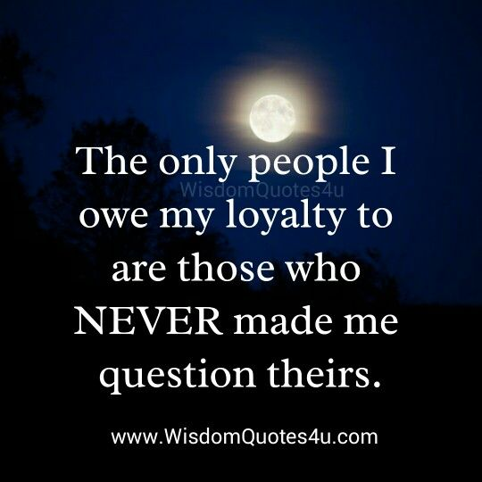 The only people I owe my loyalty to....