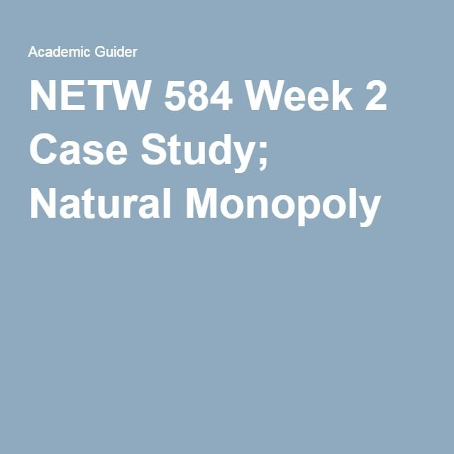 NETW 584 Week 2 Case Study; Natural Monopoly.