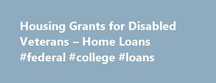 Housing Grants for Disabled Veterans – Home Loans #federal #college #loans http://loan-credit.remmont.com/housing-grants-for-disabled-veterans-home-loans-federal-college-loans/  #housing loans # Home Loans Housing Grants for Disabled Veterans VA provides grants to Servicemembers and Veterans with certain permanent and total service-connected disabilities to help purchase or construct an adapted home, or modify an existing home to accommodate a disability. Two grant programs exist: the…