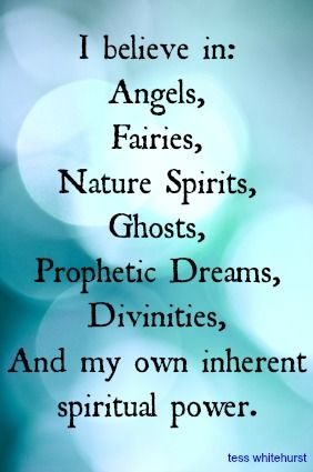 I believe in: Angels, Fairies, Nature Spirits, Ghosts, Prophetic Dreams, Divinities, And my own inherent spiritual power.
