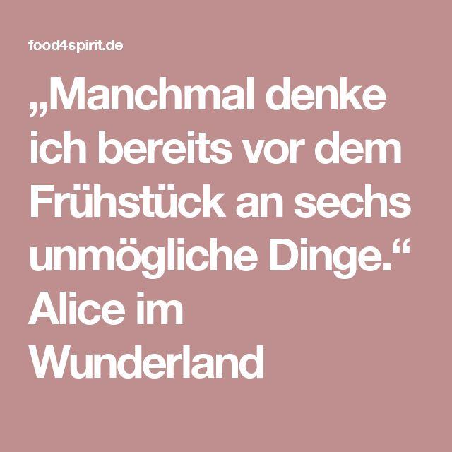 """""""Manchmal denke ich bereits vor dem Frühstück an sechs unmögliche Dinge."""" Alice im Wunderland"""