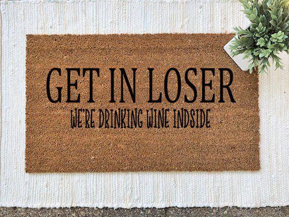 Get In Loser We Re Drinking Wine Inside Funny Door Mat Welcome Mat Mean Girls Wine Funny Doormats Door Diy Dream Home Door Mat Front Porch Decorating