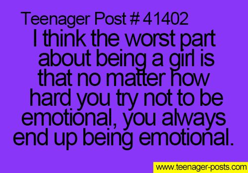 Teenager Post #41402 ~ I think the worst part about being a girl is that no matter how hard you try not to be emotional, you always end up being emotional. ☮