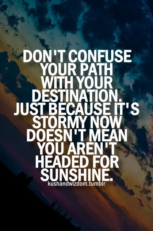 """Don't confuse your path with your destination. Just because it's stormy now doesn't mean you aren't headed for sunshine."""