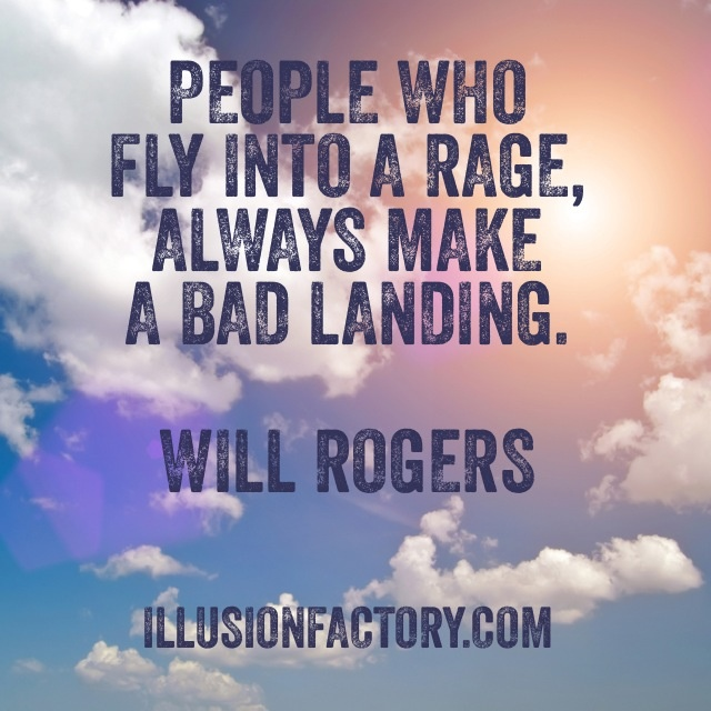 People who fly into a rage, always make a bad landing. Will Rogers At The Illusion Factory, we search for inspirational thoughts to share with others in our quest to help make the world a more enjoyable place in which to live. We encourage you to please repin the ones that resonate with you and share with others. If you or one of your colleagues need help with interactive marketing... call us 818-788-9700 x 1 illusionfactory.com #quote #kindness #inspirational #greatquote #greatquotes…