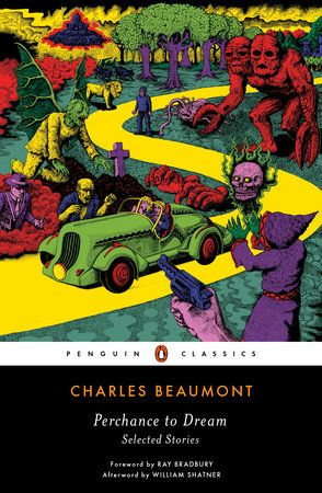 PERCHANCE TO DREAM by Charles Beaumont -- The profoundly original and wildly entertaining short stories of a legendary Twilight Zone writer, with a foreword by Ray Bradbury and an afterword by William Shatner.