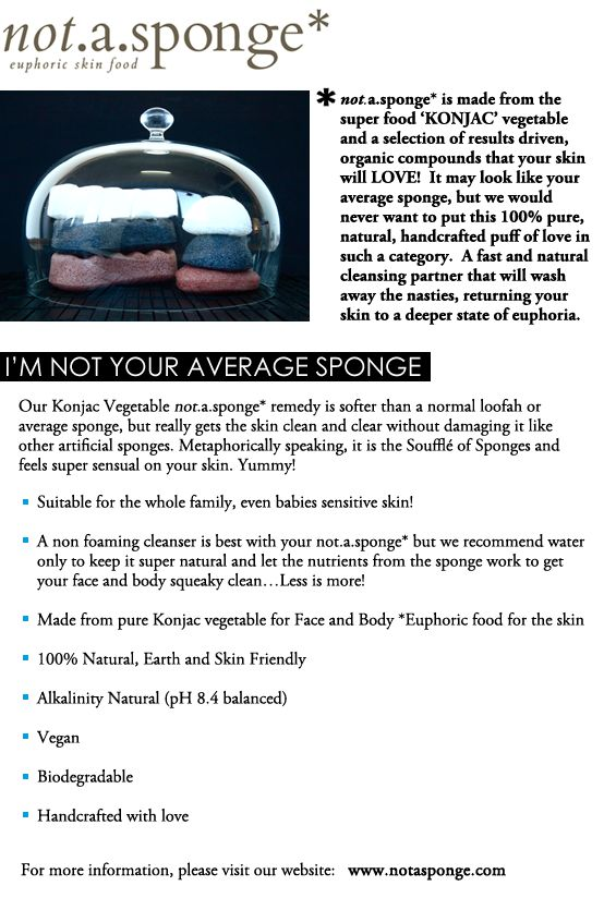 @not.a.sponge* natural skin sponges are one of my greatest discoveries of 2012! Forget cleansers & toners. Just use water & these natural, green sponges made out of konjac, an exotic & fibrous vegetable grown on the pristine island of Jeju. Mainly harvested for food, the Japanese have been feasting on it for over 1000 years. It's LOADED with vitamins & minerals - A, C, E, D, B1, B2, B6, B12, Zinc, Protein, Folic Acid and Iron to name a few. Grown in volcanic rich soil. Your skin feels…