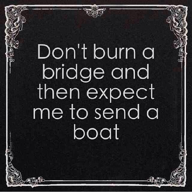 Don't burn a bridge and then expect me to send a boat