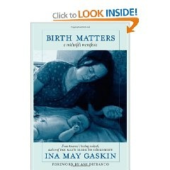Birth Matters: A Midwife's Manifesta by Ina May Gaskin. This is one of the BEST books I have read lately, and a must read for anyone remotely interested in feminism or the birth community. I love how Gaskin is so POSITIVE about women.  Our bodies are not broken, and we are needed to perform a difficult but NECESSARY work as mothers and sisters on this earth.