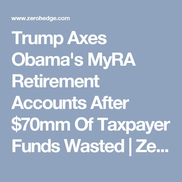 Trump Axes Obama's MyRA Retirement Accounts After $70mm Of Taxpayer Funds Wasted | Zero Hedge