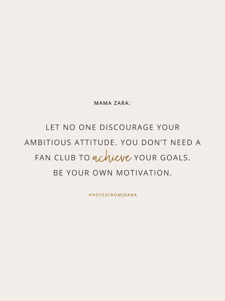 20 Inspirational Quotes To Help You Become Your Best Self. Let no one discourage your ambitious attitude. You don't need a fan club to achieve your goals. Be your own motivation. MAMA ZARA // Notes from Joana