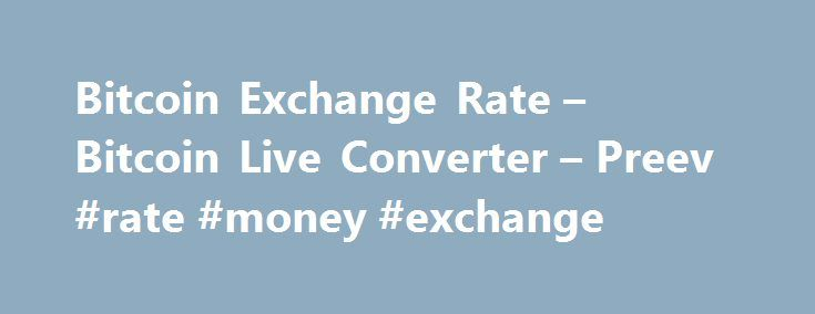 Bitcoin Exchange Rate – Bitcoin Live Converter – Preev #rate #money #exchange http://currency.nef2.com/bitcoin-exchange-rate-bitcoin-live-converter-preev-rate-money-exchange/  #today exchange rate # Simple Bitcoin Converter This site allows you to: See the Bitcoin exchange rate i.e. the current value of one bitcoin. Convert any amount to or from your preferred currency. Bitcoin is a digital currency. You can use Bitcoin to send money to anyone via the Internet with no middleman. Learn more…